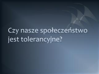Czy nasze społeczeństwo jest tolerancyjne?