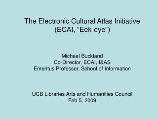 "The Electronic Cultural Atlas Initiative (ECAI, ""Eek-eye"") Michael Buckland"