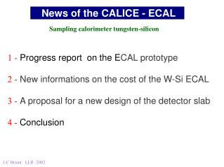 1 - Progress report  on the E CAL prototype 2 - New informations on the cost of the W-Si ECAL