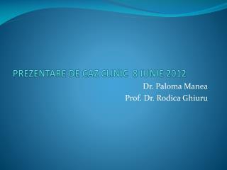 PREZENTARE DE CAZ CLINIC  8 IUNIE 2012