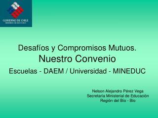 Desafíos y Compromisos Mutuos.  Nuestro Convenio  Escuelas - DAEM / Universidad - MINEDUC