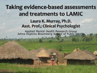 Taking evidence-based assessments and treatments to LAMIC Laura K. Murray, Ph.D.