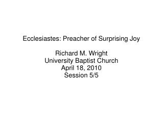 Ecclesiastes: Preacher of Surprising Joy Richard M. Wright University Baptist Church
