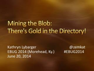 Mining the Blob:  There's Gold in the Directory!