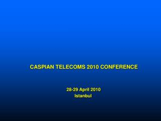 CASPIAN TELECOMS 2010 CONFERENCE  28-29 April 2010  Istanbul