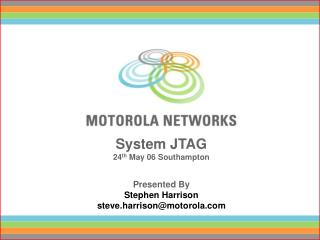 System JTAG 24 th  May 06 Southampton Presented By Stephen Harrison steve.harrison@motorola