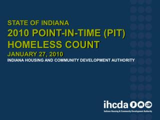 State of Indiana  2010 Point-In-Time PIT  Homeless Count January 27, 2010 Indiana Housing and Community Development Auth