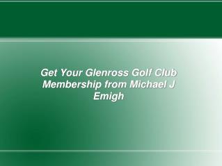 Get Your Glenross Golf Club Membership from Michael J Emigh