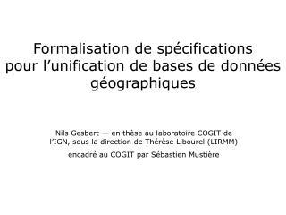 Formalisation de spécifications pour l'unification de bases de données géographiques