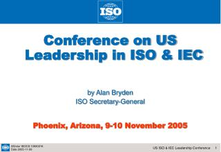 Conference on US Leadership in ISO & IEC  by Alan Bryden ISO Secretary-General