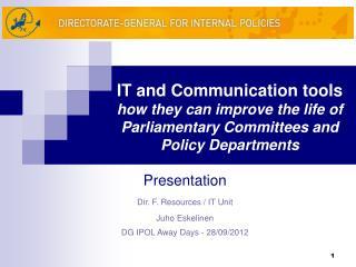 Presentation Dir. F. Resources / IT Unit Juho Eskelinen DG IPOL Away Days - 28/09/2012