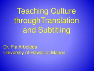 Teaching Culture throughTranslation  and Subtitling Dr. Pia Arboleda University of Hawaii at Manoa