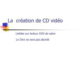 La  création de CD vidéo Lisibles sur lecteur DVD de salon Le Divx ne sera pas abordé