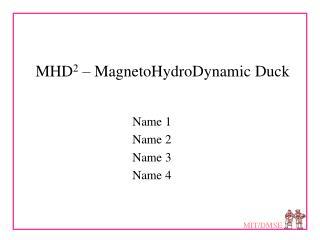 MHD 2  – MagnetoHydroDynamic Duck