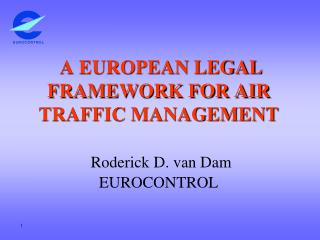 A EUROPEAN LEGAL FRAMEWORK FOR AIR TRAFFIC MANAGEMENT  Roderick D. van Dam EUROCONTROL