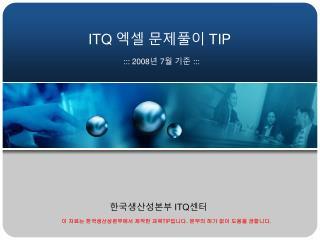ITQ  엑셀 문제풀이  TIP ::: 200 8 년  7 월 기준  :::