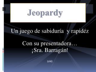 Un juego de sabiduría  y  rapid é z Con su  presentadora… ¡ Sra. Barragán !  (olé)