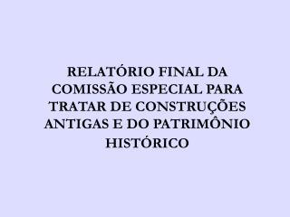 RELATÓRIO FINAL DA COMISSÃO ESPECIAL PARA TRATAR DE CONSTRUÇÕES ANTIGAS E DO PATRIMÔNIO HISTÓRICO