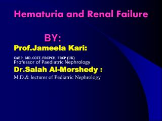 Hematuria and Renal Failure             BY: Prof.Jameela Kari: CABP,  MD, CCST, FRCPCH, FRCP UK  Professor of Paediatric