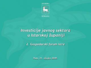 Investicije javnog sektora  u Istarskoj  upaniji  2. Gospodarski forum Istre    Pula, 31. o ujka 2009.