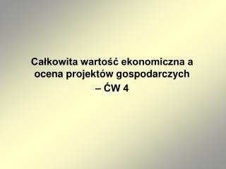 Całkowita wartość ekonomiczna a ocena projektów gospodarczych – ĆW 4