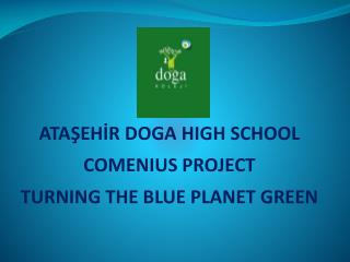 ATAŞEHİR DOGA  HIGH SCHOOL COMENIUS PROJECT TURNING THE BLUE PLANET GREEN