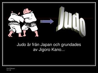 Judo är från Japan och grundades av Jigoro Kano...