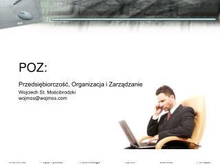 POZ:  Przedsiębiorczość, Organizacja i Zarządzanie Wojciech St. Mościbrodzki wojmos@wojmos