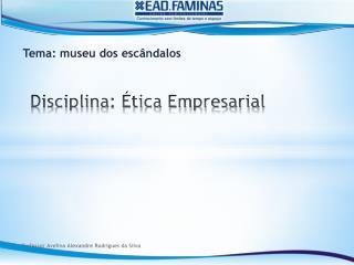Disciplina: Ética  Empresarial