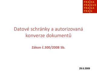 Datové schránky a autorizovaná konverze dokumentů Zákon č.300/2008 Sb.