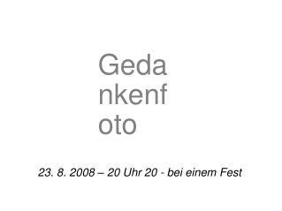 23. 8. 2008 – 20 Uhr 20 - bei einem Fest