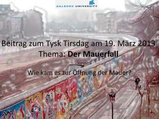 Beitrag zum  Tysk Tirsdag am 19.  März  2013 Thema :  Der  Mauerfall