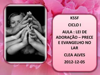 KSSF CICLO I AULA : LEI DE ADORAÇÃO – PRECE E EVANGELHO NO LAR CLEA ALVES  2012-12-05