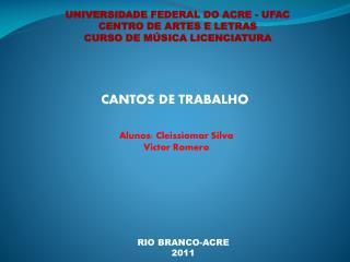 UNIVERSIDADE FEDERAL DO ACRE - UFAC CENTRO DE ARTES E LETRAS CURSO DE MÚSICA LICENCIATURA
