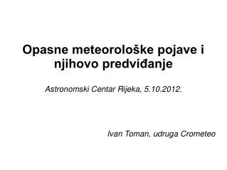Opasne meteorološke pojave i njihovo predviđanje Astronomski Centar Rijeka, 5.10.2012.