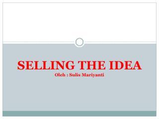 SELLING THE IDEA Oleh : Sulis Mariyanti
