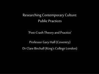 Researching Contemporary Culture:  Public Practices � Post-Crash Theory and Practice �