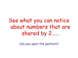 See what you can notice about numbers that are shared by 2…… Can you spot the pattern?