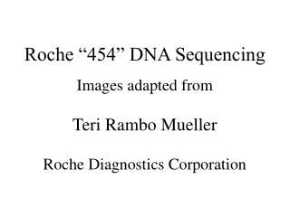 "Roche ""454"" DNA Sequencing Images adapted from Teri Rambo Mueller Roche Diagnostics Corporation"