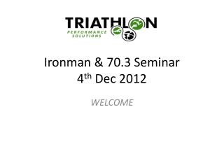 Ironman & 70.3 Seminar 4 th  Dec 2012