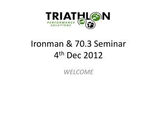 Ironman & 70.3 Seminar 4 th  Dec 2012