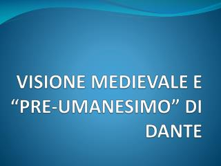 "VISIONE MEDIEVALE E  ""PRE-UMANESIMO""  DI  DANTE"