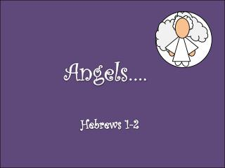 Angels…. Hebrews  1- 2