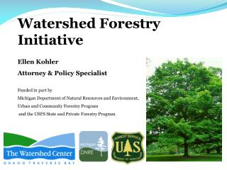 Watershed Forestry Initiative Ellen Kohler Attorney & Policy Specialist Funded in part by