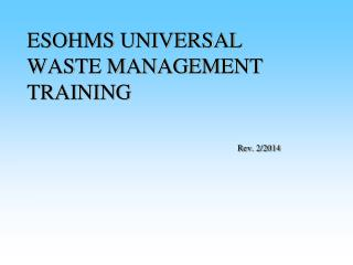 ESOHMS UNIVERSAL WASTE MANAGEMENT TRAINING Rev. 2/2014