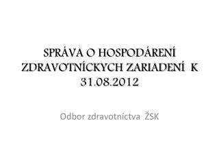 SPRÁVA O HOSPODÁRENÍ  ZDRAVOTNÍCKYCH ZARIADENÍ  K 31.08.2012