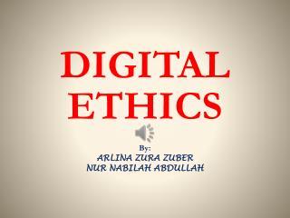 DIGITAL ETHICS By: ARLINA ZURA ZUBER NUR NABILAH ABDULLAH