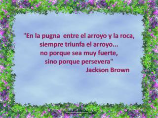""""""" En la  pugna  entre el arroyo y la  roca ,  siempre triunfa  el arroyo..."""