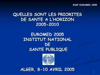 QUELLES SONT LES PRIORITES  DE SANTE A L'HORIZON  2005-2010 EUROMED 2005 INSTITUT NATIONAL  DE