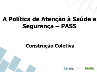 A Política de Atenção à Saúde e Segurança – PASS Construção Coletiva